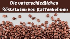 Die unterschiedlichen Röststufen von Kaffeebohnen